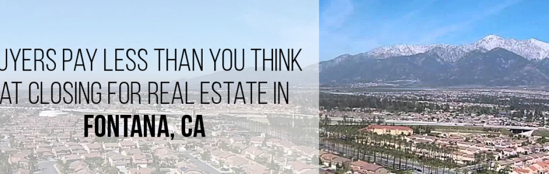 Buyers Pay Less Than You Think at Closing for Real Estate in Fontana, CA