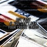 ACT FAST IF YOU CAN'T PAY YOUR CREDIT CARDS