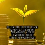 GETTING ON THE RIGHT TRACK- IMPROVING LOW-INCOME AND MINORITY ACCESS TO MORTGAGE CREDIT AFTER THE HOUSING BUST
