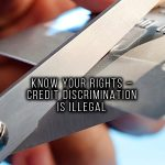 KNOW YOUR RIGHTS – CREDIT DISCRIMINATION IS ILLEGAL
