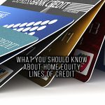 WHAT YOU SHOULD KNOW ABOUT HOME EQUITY LINES OF CREDIT