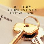 WILL THE NEW MORTGAGE DISCLOSURES DELAY MY CLOSING