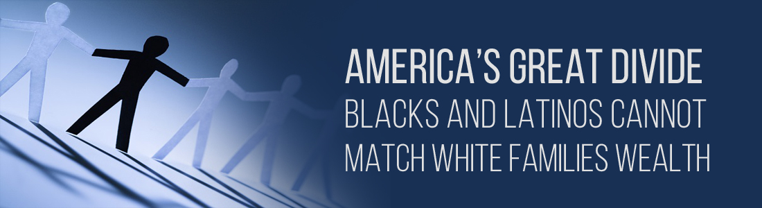 America's Great Divide. Blacks and Latinos Cannot Match White Families Wealth