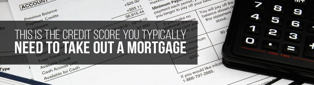 This is the credit score you typically need to take out a mortgage