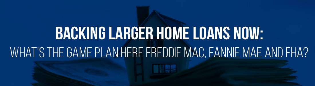 Backing larger home loans now: What's the game plan here Freddie Mac, Fannie Mae and FHA?