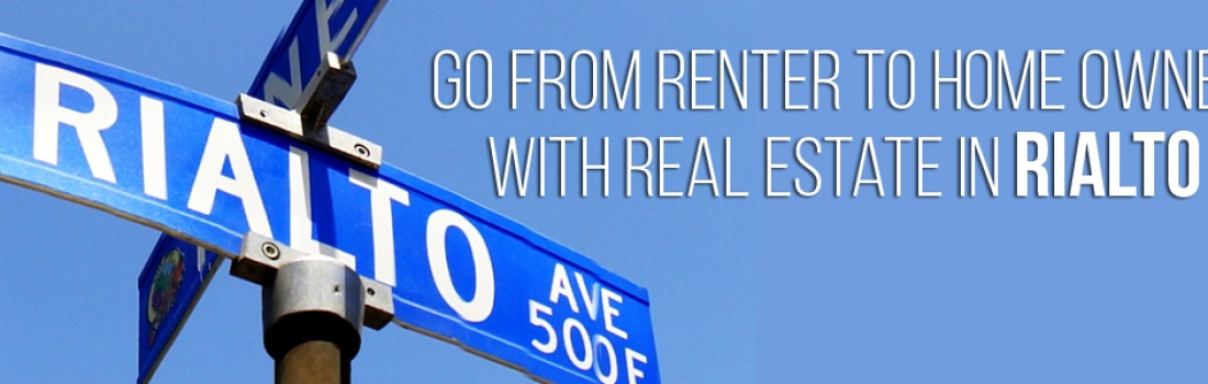 Go from Renter to Home Owner with Real Estate in Rialto